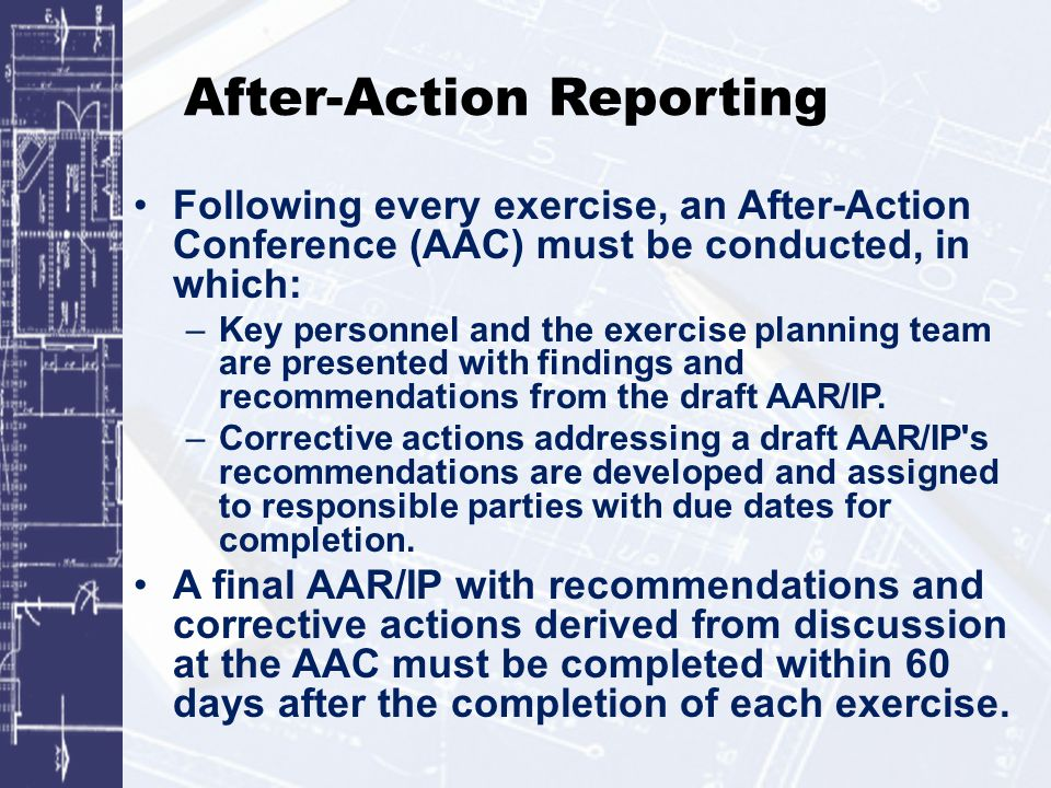 After-Action Reporting Following every exercise, an After-Action Conference (AAC) must be conducted, in which: –Key personnel and the exercise planning team are presented with findings and recommendations from the draft AAR/IP.