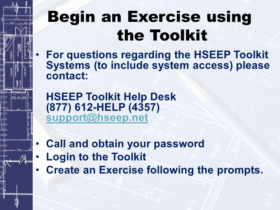 Begin an Exercise using the Toolkit For questions regarding the HSEEP Toolkit Systems (to include system access) please contact: HSEEP Toolkit Help Desk (877) 612-HELP (4357) support@hseep.net support@hseep.net Call and obtain your password Login to the Toolkit Create an Exercise following the prompts.