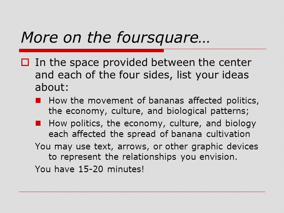 More on the foursquare…  In the space provided between the center and each of the four sides, list your ideas about: How the movement of bananas affected politics, the economy, culture, and biological patterns; How politics, the economy, culture, and biology each affected the spread of banana cultivation You may use text, arrows, or other graphic devices to represent the relationships you envision.