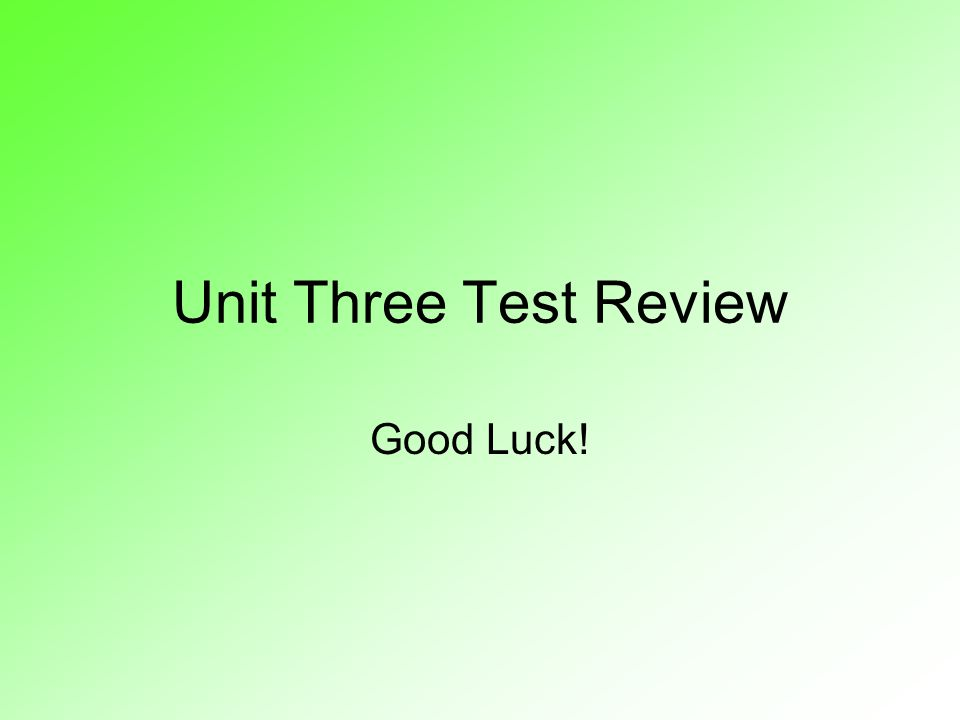 Unit Three Test Review Good Luck!