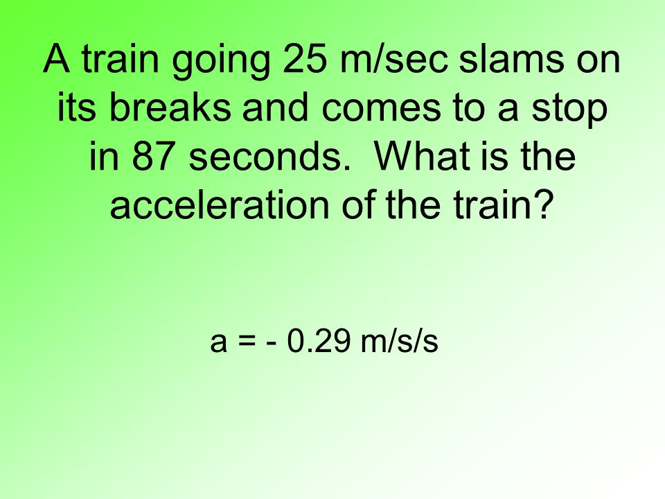 A train going 25 m/sec slams on its breaks and comes to a stop in 87 seconds. What is the acceleration of the train? a = - 0.29 m/s/s