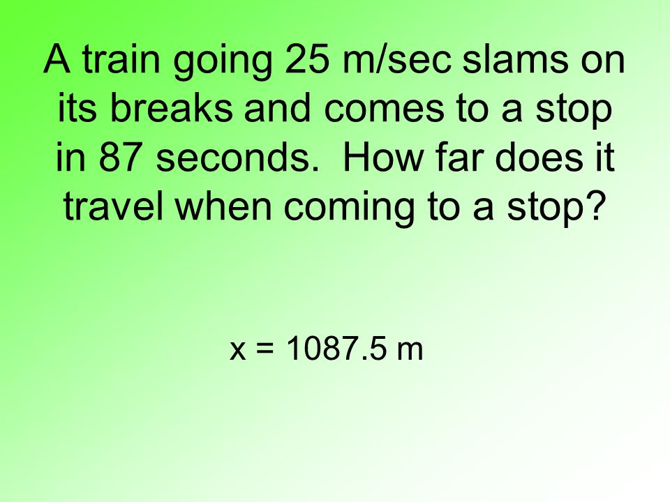 A train going 25 m/sec slams on its breaks and comes to a stop in 87 seconds.