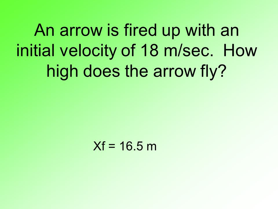 An arrow is fired up with an initial velocity of 18 m/sec. How high does the arrow fly? Xf = 16.5 m