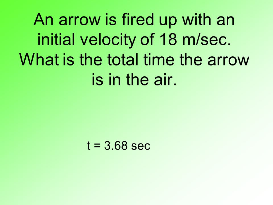 An arrow is fired up with an initial velocity of 18 m/sec. What is the total time the arrow is in the air. t = 3.68 sec