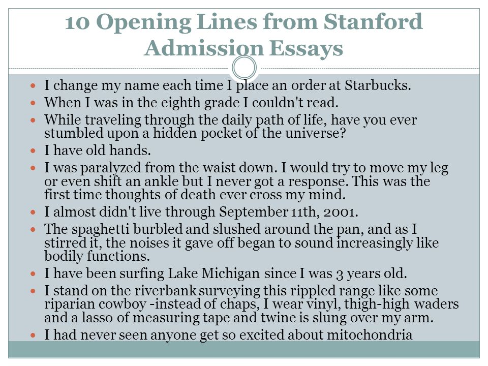 10 Opening Lines from Stanford Admission Essays I change my name each time I place an order at Starbucks. When I was in the eighth grade I couldn't re