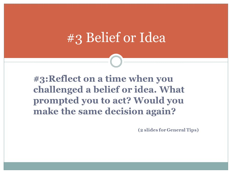 #3 Belief or Idea #3:Reflect on a time when you challenged a belief or idea. What prompted you to act? Would you make the same decision again? (2 slid