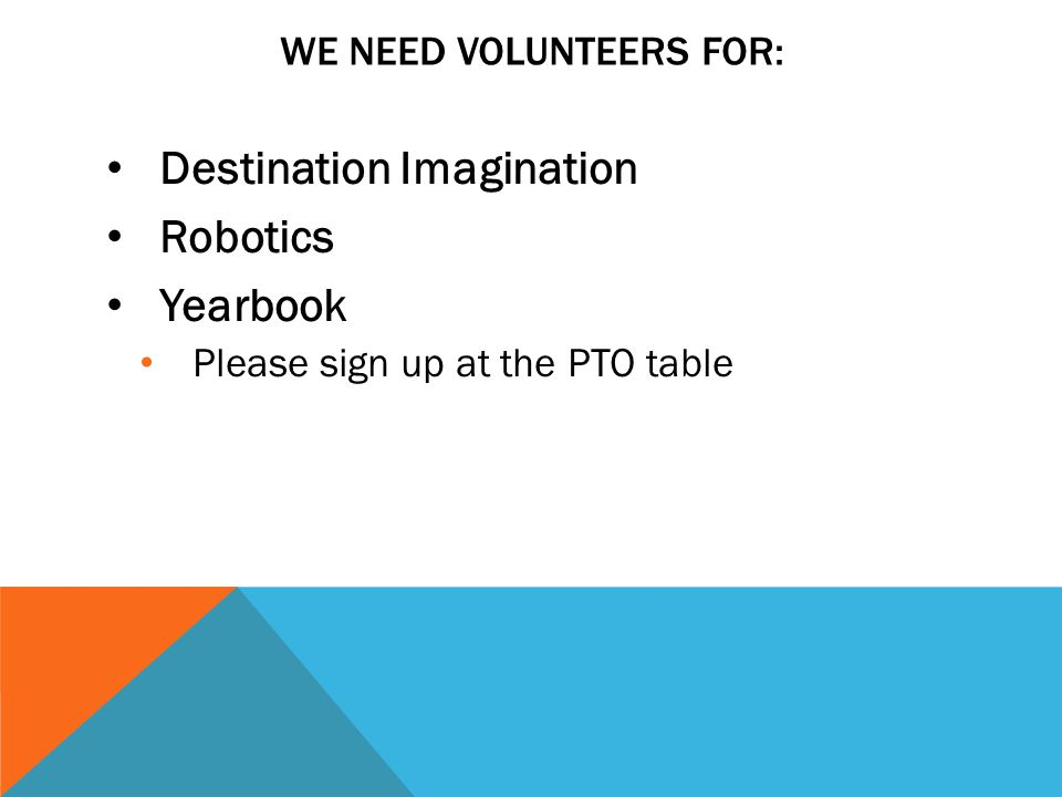 Destination Imagination Robotics Yearbook Please sign up at the PTO table WE NEED VOLUNTEERS FOR: