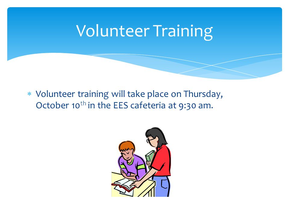  Volunteer training will take place on Thursday, October 10 th in the EES cafeteria at 9:30 am. Volunteer Training
