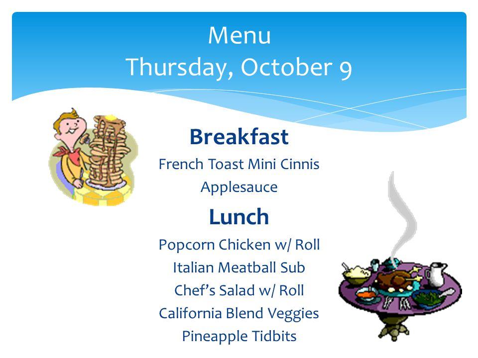 Breakfast French Toast Mini Cinnis Applesauce Lunch Popcorn Chicken w/ Roll Italian Meatball Sub Chef's Salad w/ Roll California Blend Veggies Pineapple Tidbits Menu Thursday, October 9