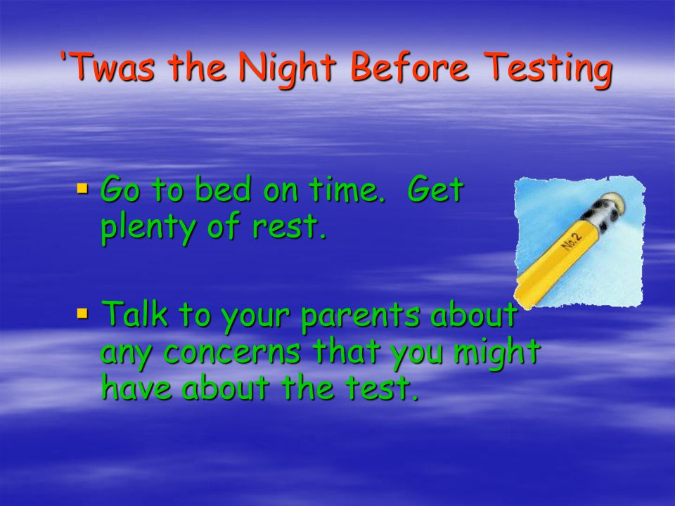 'Twas the Night Before Testing  Go to bed on time.