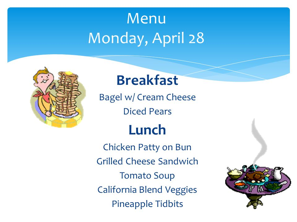 Breakfast Bagel w/ Cream Cheese Diced Pears Lunch Chicken Patty on Bun Grilled Cheese Sandwich Tomato Soup California Blend Veggies Pineapple Tidbits Menu Monday, April 28