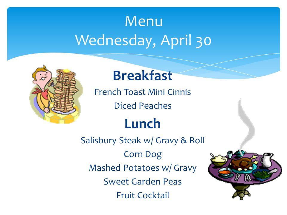 Breakfast French Toast Mini Cinnis Diced Peaches Lunch Salisbury Steak w/ Gravy & Roll Corn Dog Mashed Potatoes w/ Gravy Sweet Garden Peas Fruit Cocktail Menu Wednesday, April 30