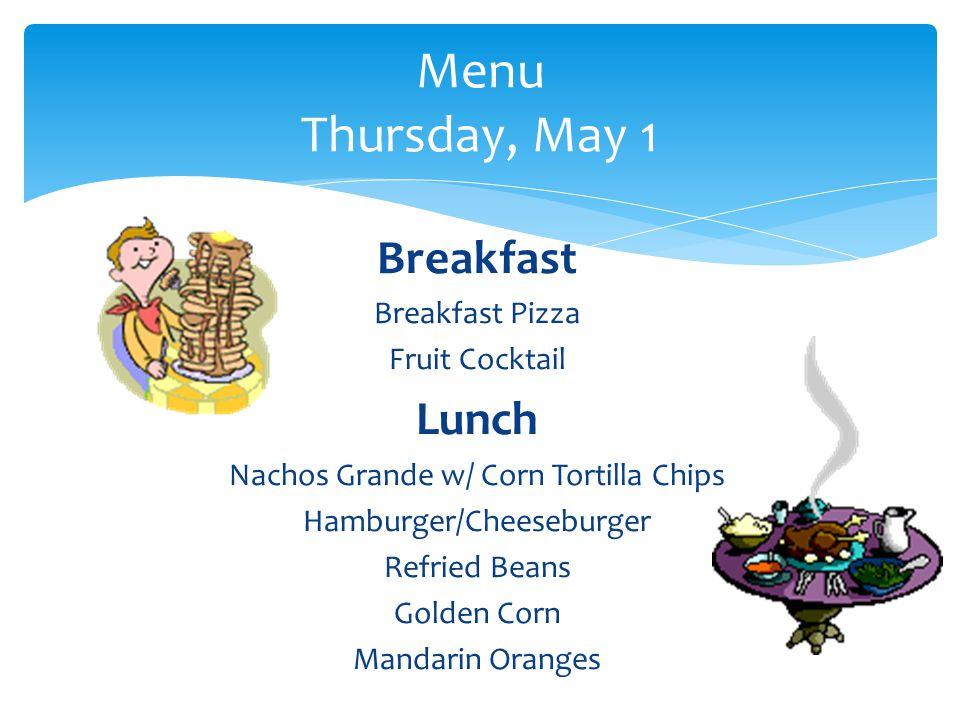 Breakfast Breakfast Pizza Fruit Cocktail Lunch Nachos Grande w/ Corn Tortilla Chips Hamburger/Cheeseburger Refried Beans Golden Corn Mandarin Oranges Menu Thursday, May 1