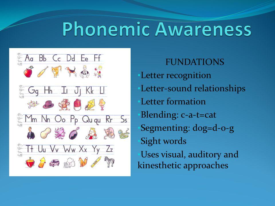 FUNDATIONS Letter recognition Letter-sound relationships Letter formation Blending: c-a-t=cat Segmenting: dog=d-o-g Sight words Uses visual, auditory