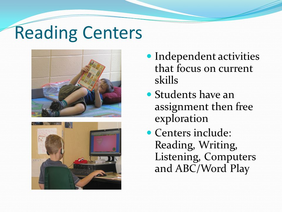 Reading Centers Independent activities that focus on current skills Students have an assignment then free exploration Centers include: Reading, Writing, Listening, Computers and ABC/Word Play