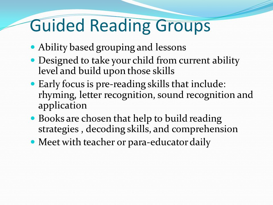 Guided Reading Groups Ability based grouping and lessons Designed to take your child from current ability level and build upon those skills Early focu