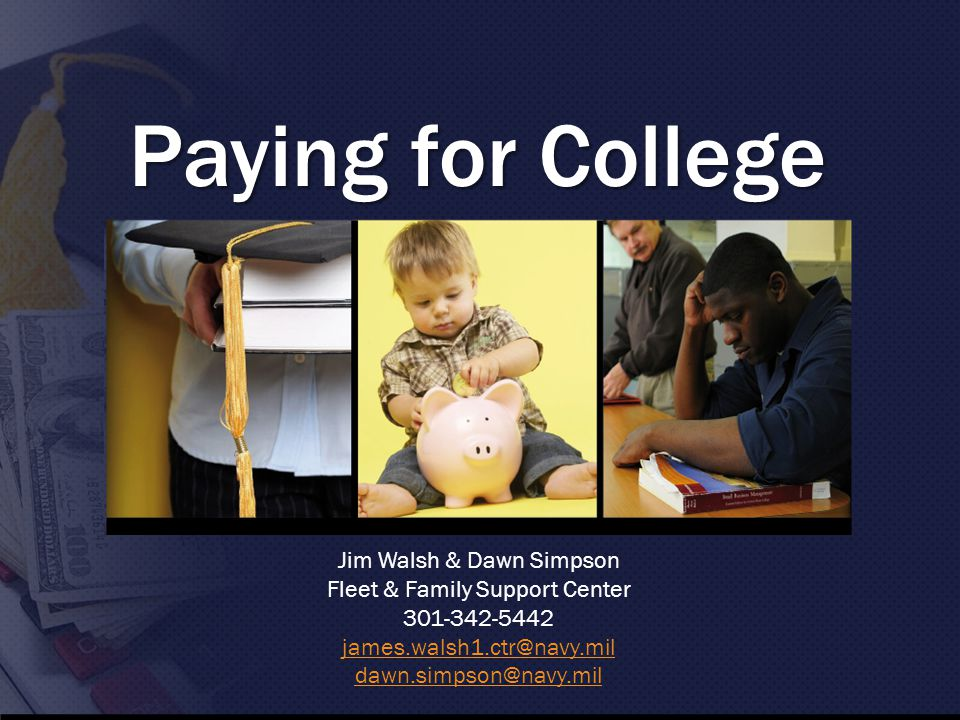 Paying for College Jim Walsh & Dawn Simpson Fleet & Family Support Center 301-342-5442 james.walsh1.ctr@navy.mil dawn.simpson@navy.mil
