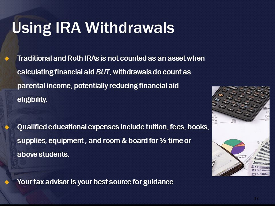 Using IRA Withdrawals  Traditional and Roth IRAs is not counted as an asset when calculating financial aid BUT, withdrawals do count as parental income, potentially reducing financial aid eligibility.