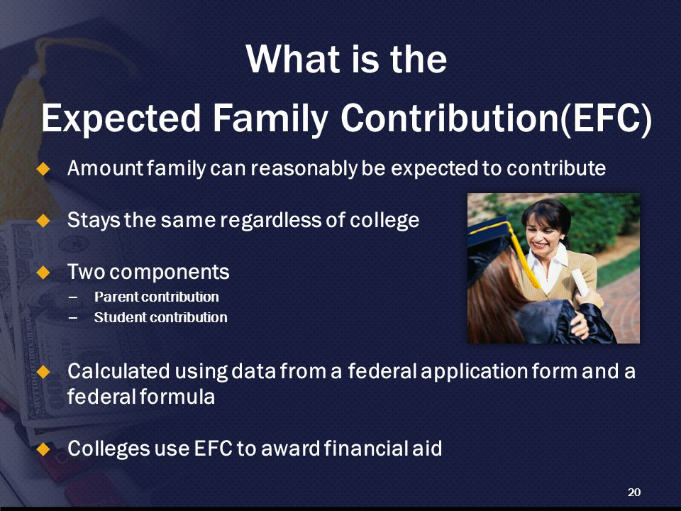 What is the Expected Family Contribution(EFC) 20  Amount family can reasonably be expected to contribute  Stays the same regardless of college  Two components – Parent contribution – Student contribution  Calculated using data from a federal application form and a federal formula  Colleges use EFC to award financial aid