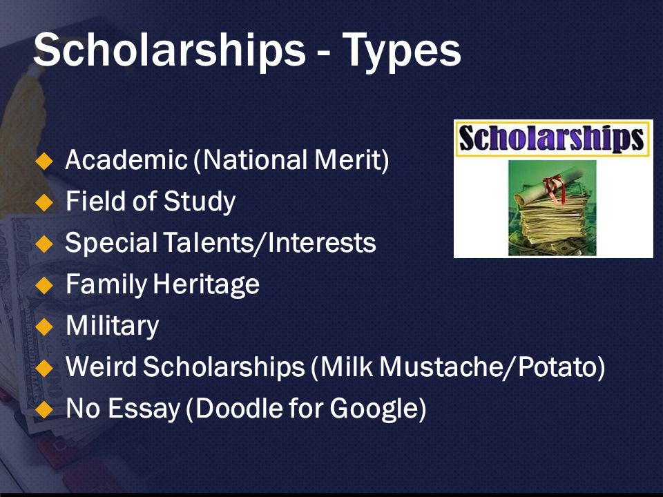 Scholarships - Types  Academic (National Merit)  Field of Study  Special Talents/Interests  Family Heritage  Military  Weird Scholarships (Milk Mustache/Potato)  No Essay (Doodle for Google)
