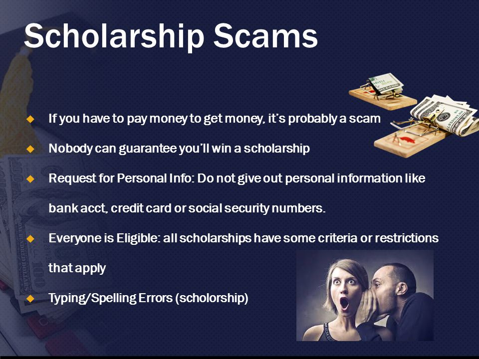 Scholarship Scams  If you have to pay money to get money, it's probably a scam  Nobody can guarantee you'll win a scholarship  Request for Personal Info: Do not give out personal information like bank acct, credit card or social security numbers.