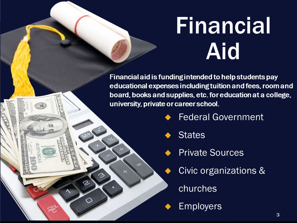 3 Financial Aid  Federal Government  States  Private Sources  Civic organizations & churches  Employers Financial aid is funding intended to help students pay educational expenses including tuition and fees, room and board, books and supplies, etc.