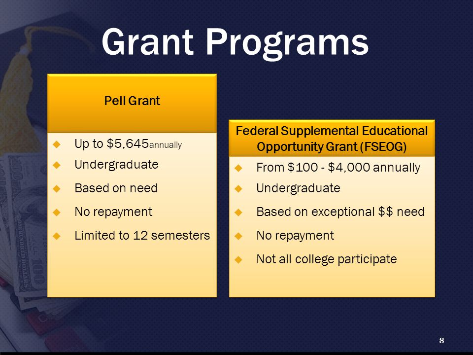 Grant Programs 8 Federal Supplemental Educational Opportunity Grant (FSEOG) Pell Grant  Up to $5,645 annually  Undergraduate  Based on need  No repayment  Limited to 12 semesters  Up to $5,645 annually  Undergraduate  Based on need  No repayment  Limited to 12 semesters  From $100 - $4,000 annually  Undergraduate  Based on exceptional $$ need  No repayment  Not all college participate  From $100 - $4,000 annually  Undergraduate  Based on exceptional $$ need  No repayment  Not all college participate