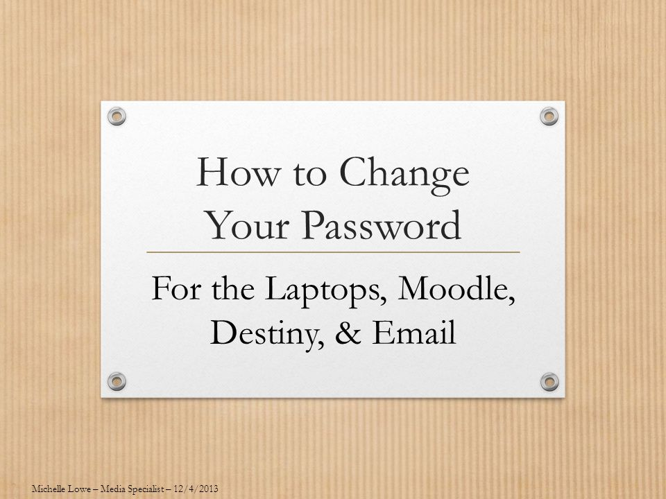 How to Change Your Password For the Laptops, Moodle, Destiny, & Email Michelle Lowe – Media Specialist – 12/4/2013