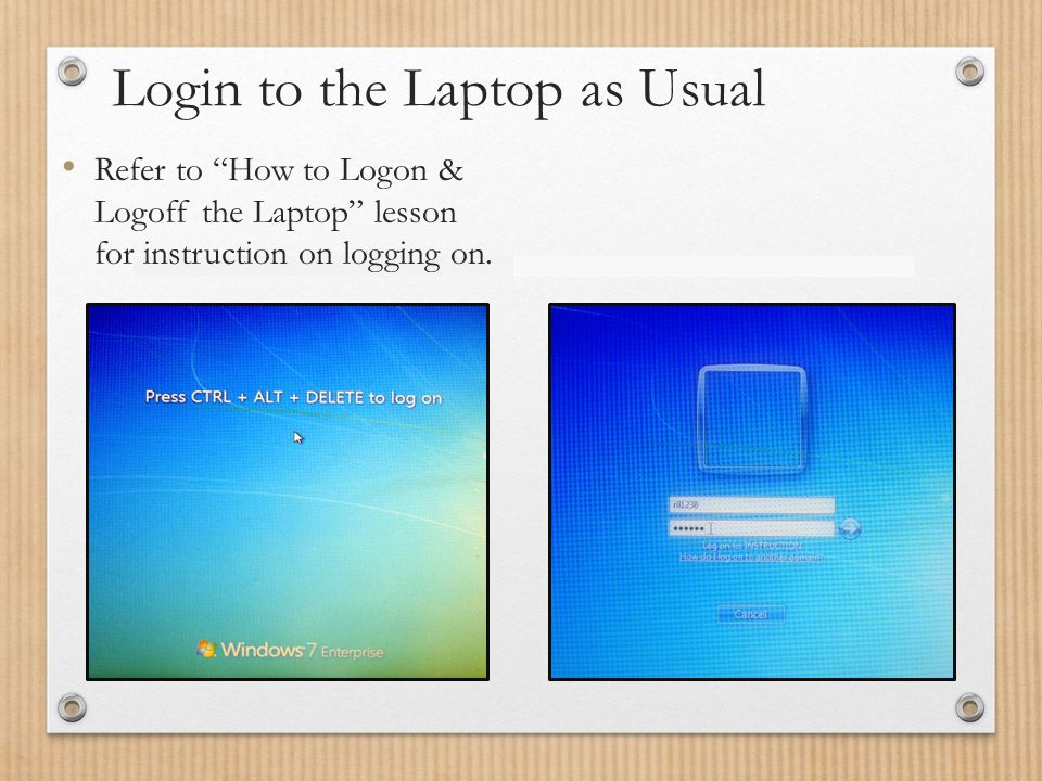 Login to the Laptop as Usual Refer to How to Logon & Logoff the Laptop lesson for instruction on logging on.