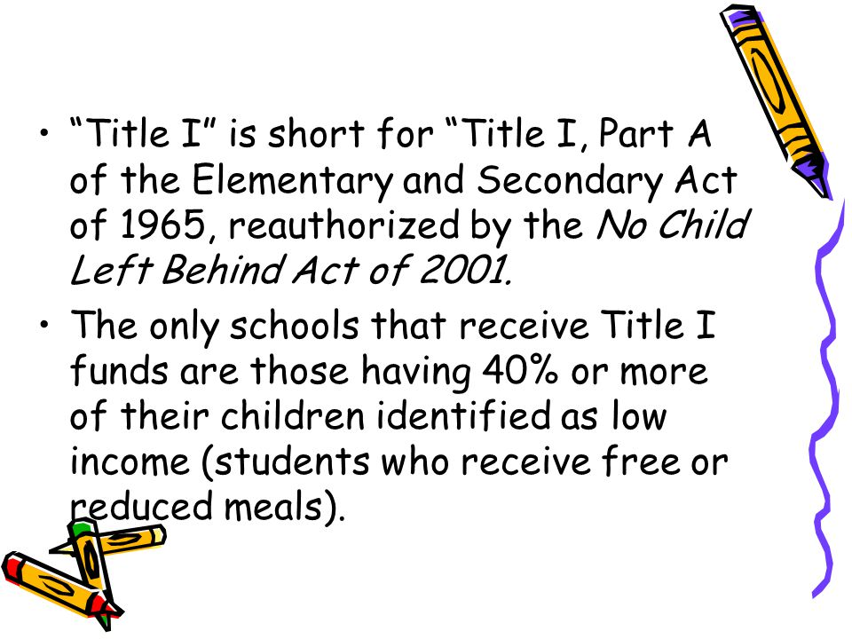 Title I is short for Title I, Part A of the Elementary and Secondary Act of 1965, reauthorized by the No Child Left Behind Act of 2001.
