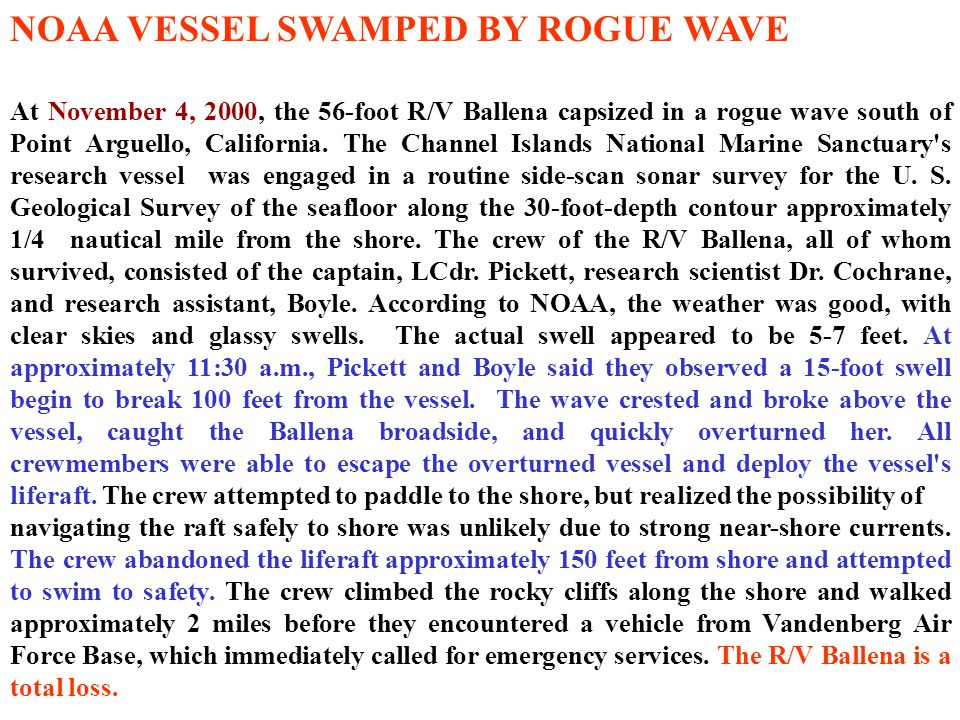 NOAA VESSEL SWAMPED BY ROGUE WAVE At November 4, 2000, the 56-foot R/V Ballena capsized in a rogue wave south of Point Arguello, California.