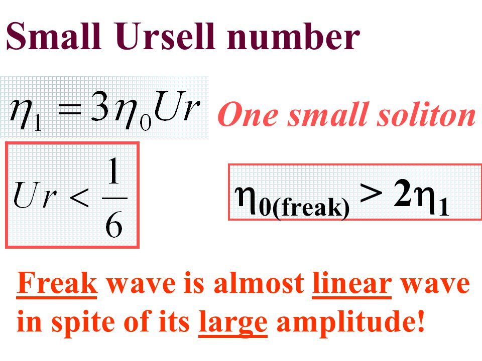 Small Ursell number One small soliton Freak wave is almost linear wave in spite of its large amplitude.