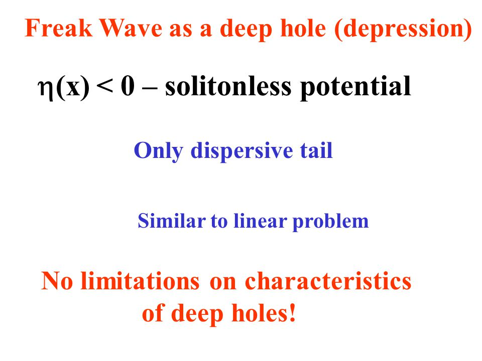 Freak Wave as a deep hole (depression)  (x) < 0 – solitonless potential Only dispersive tail Similar to linear problem No limitations on characteristics of deep holes!