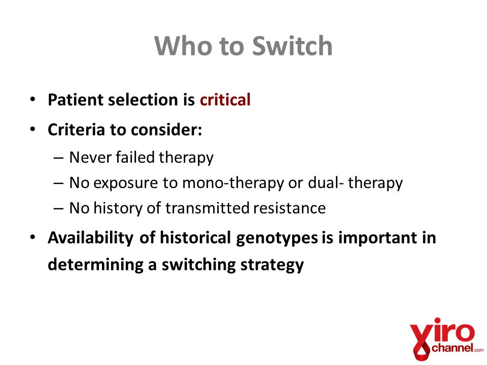 Who to Switch Patient selection is critical Criteria to consider: – Never failed therapy – No exposure to mono-therapy or dual- therapy – No history of transmitted resistance Availability of historical genotypes is important in determining a switching strategy