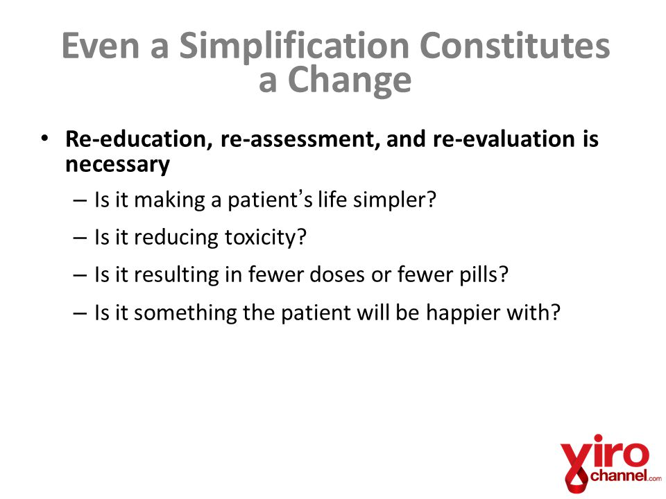 Even a Simplification Constitutes a Change Re-education, re-assessment, and re-evaluation is necessary – Is it making a patient's life simpler.