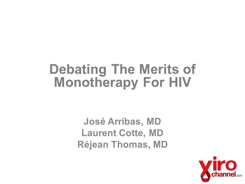 Debating The Merits of Monotherapy For HIV José Arribas, MD Laurent Cotte, MD Réjean Thomas, MD