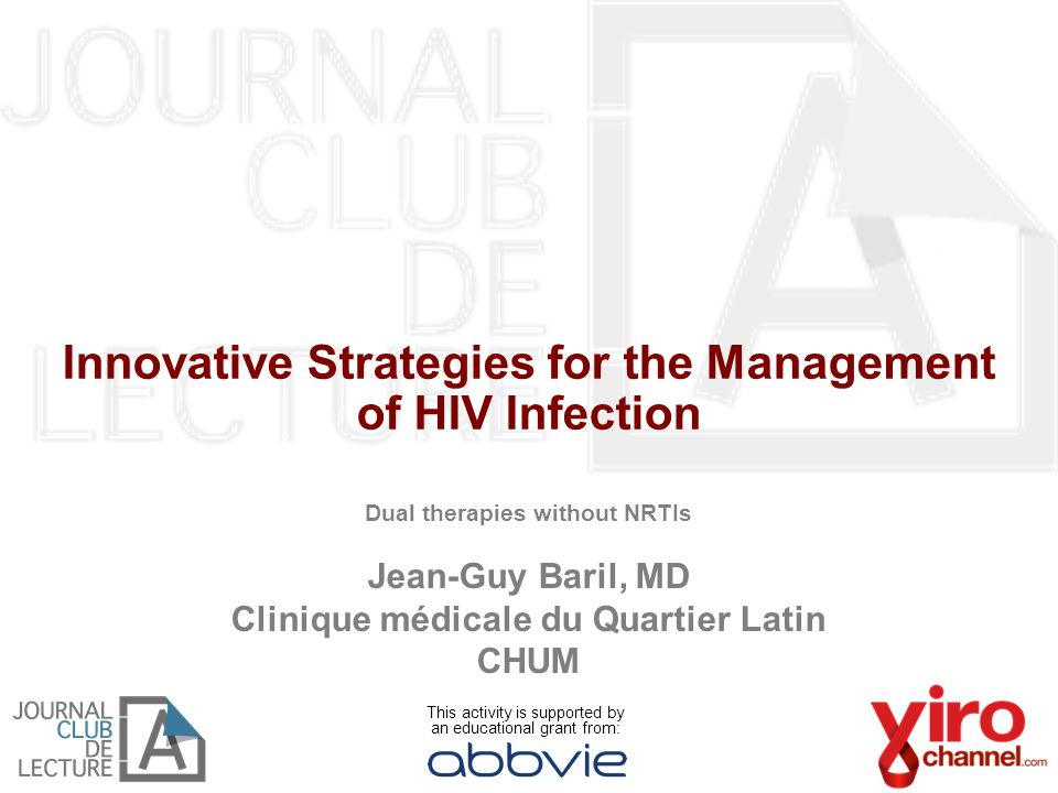 Innovative Strategies for the Management of HIV Infection Dual therapies without NRTIs Jean-Guy Baril, MD Clinique médicale du Quartier Latin CHUM This activity is supported by an educational grant from: