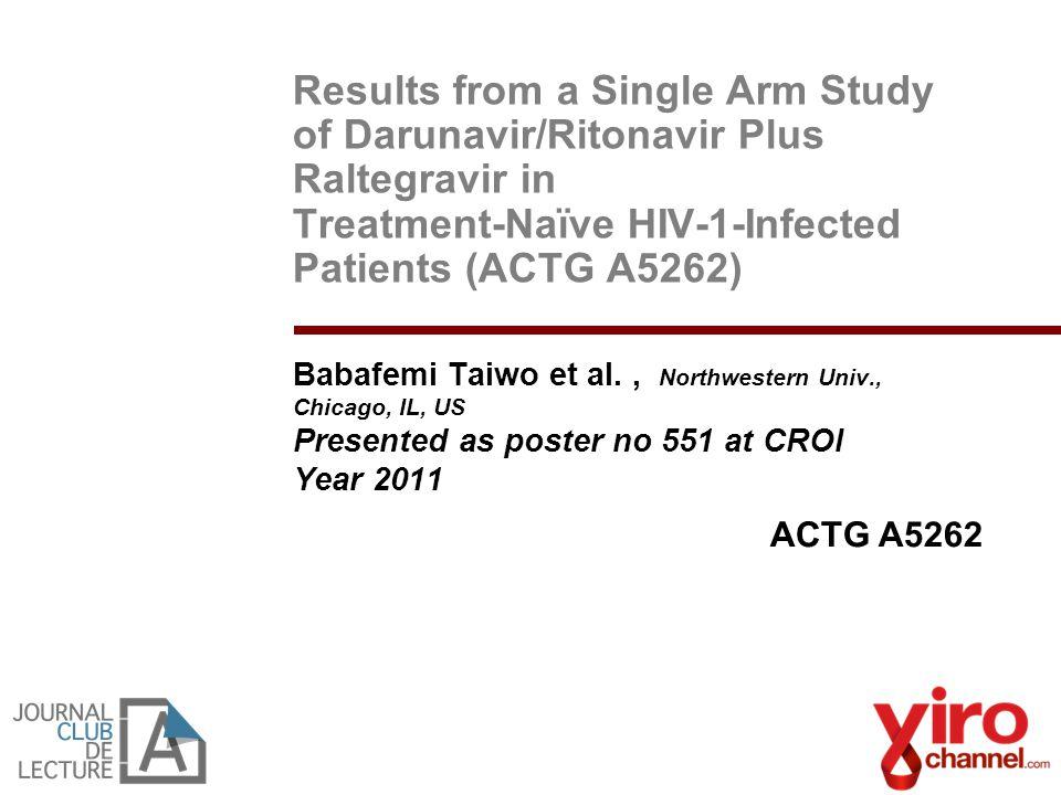 Results from a Single Arm Study of Darunavir/Ritonavir Plus Raltegravir in Treatment-Naïve HIV-1-Infected Patients (ACTG A5262) Babafemi Taiwo et al.,