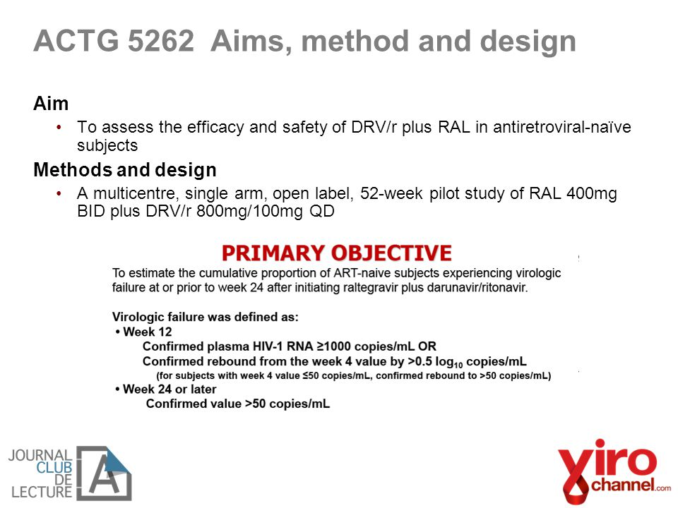 ACTG 5262 Aims, method and design Aim To assess the efficacy and safety of DRV/r plus RAL in antiretroviral-naïve subjects Methods and design A multic