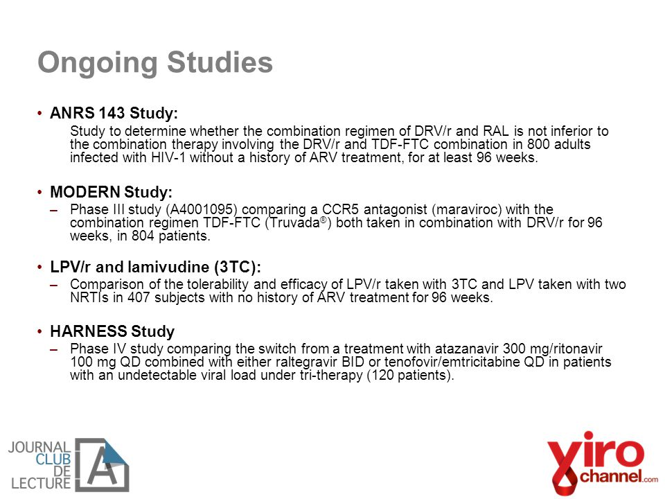 Ongoing Studies ANRS 143 Study: Study to determine whether the combination regimen of DRV/r and RAL is not inferior to the combination therapy involving the DRV/r and TDF-FTC combination in 800 adults infected with HIV-1 without a history of ARV treatment, for at least 96 weeks.