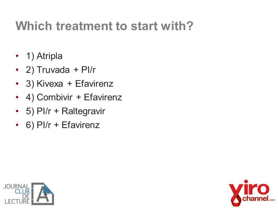 Which treatment to start with? 1) Atripla 2) Truvada + PI/r 3) Kivexa + Efavirenz 4) Combivir + Efavirenz 5) PI/r + Raltegravir 6) PI/r + Efavirenz