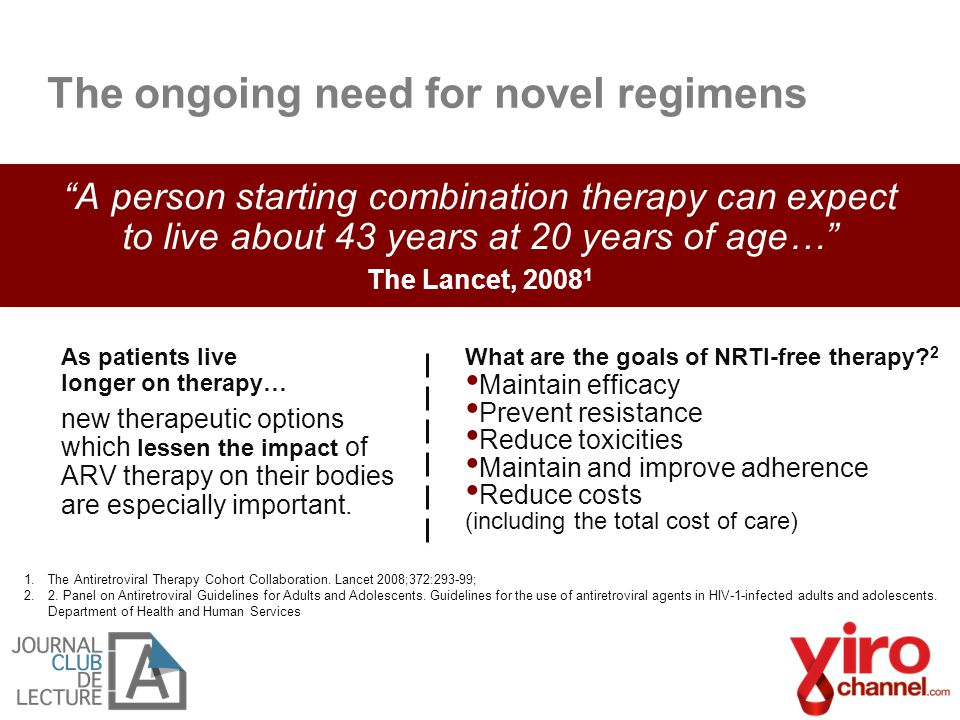 """The ongoing need for novel regimens """"A person starting combination therapy can expect to live about 43 years at 20 years of age…"""" The Lancet, 2008 1 1"""