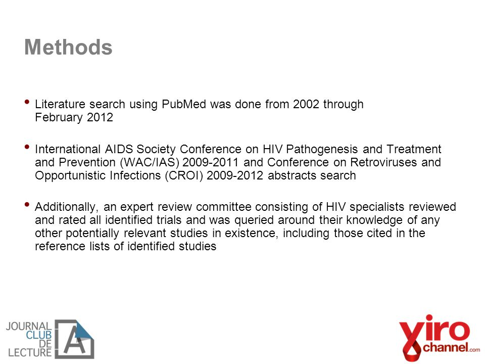 Literature search using PubMed was done from 2002 through February 2012 International AIDS Society Conference on HIV Pathogenesis and Treatment and Prevention (WAC/IAS) 2009-2011 and Conference on Retroviruses and Opportunistic Infections (CROI) 2009-2012 abstracts search Additionally, an expert review committee consisting of HIV specialists reviewed and rated all identified trials and was queried around their knowledge of any other potentially relevant studies in existence, including those cited in the reference lists of identified studies Methods