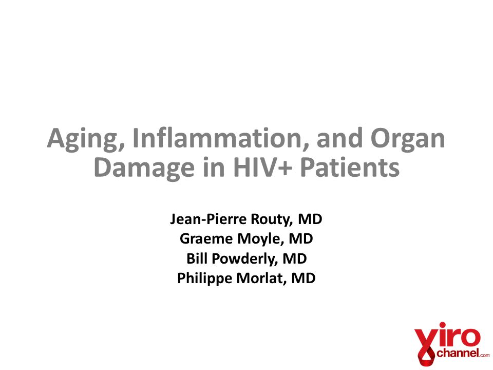 Aging, Inflammation, and Organ Damage in HIV+ Patients Jean-Pierre Routy, MD Graeme Moyle, MD Bill Powderly, MD Philippe Morlat, MD