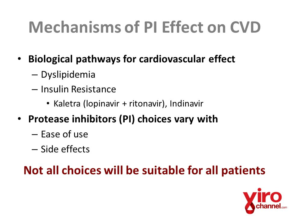 Mechanisms of PI Effect on CVD Biological pathways for cardiovascular effect – Dyslipidemia – Insulin Resistance Kaletra (lopinavir + ritonavir), Indinavir Protease inhibitors (PI) choices vary with – Ease of use – Side effects Not all choices will be suitable for all patients