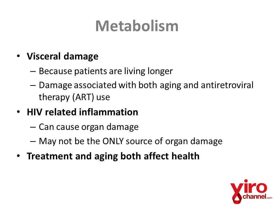 Metabolism Visceral damage – Because patients are living longer – Damage associated with both aging and antiretroviral therapy (ART) use HIV related i