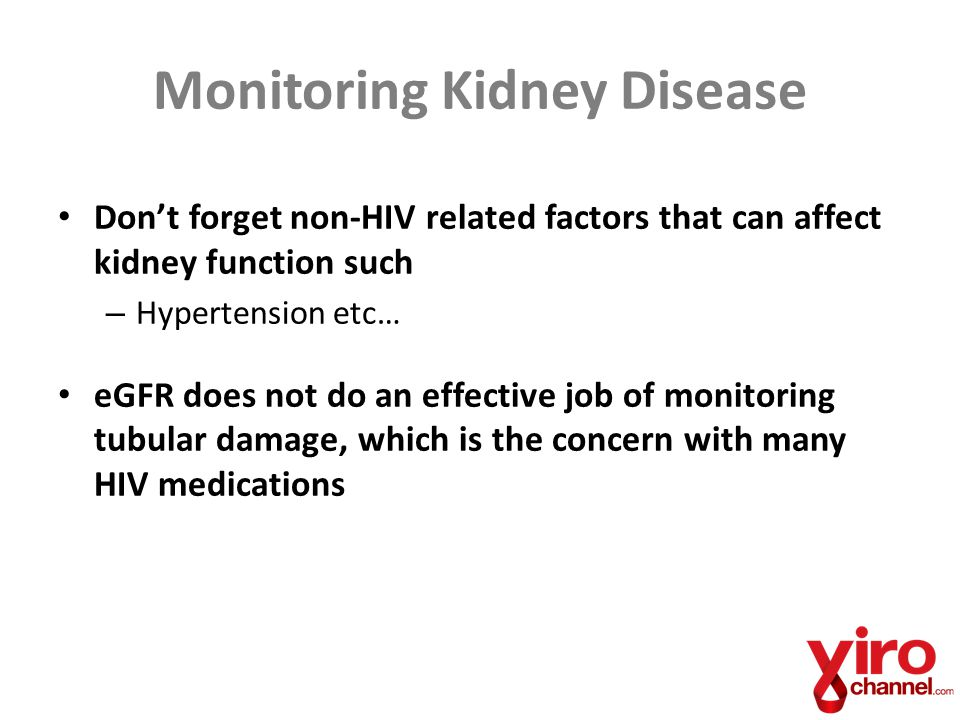 Monitoring Kidney Disease Don't forget non-HIV related factors that can affect kidney function such – Hypertension etc… eGFR does not do an effective job of monitoring tubular damage, which is the concern with many HIV medications