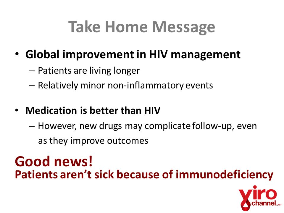 Take Home Message Global improvement in HIV management – Patients are living longer – Relatively minor non-inflammatory events Medication is better than HIV – However, new drugs may complicate follow-up, even as they improve outcomes Good news.
