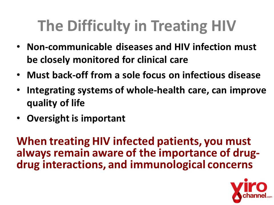 The Difficulty in Treating HIV Non-communicable diseases and HIV infection must be closely monitored for clinical care Must back-off from a sole focus on infectious disease Integrating systems of whole-health care, can improve quality of life Oversight is important When treating HIV infected patients, you must always remain aware of the importance of drug- drug interactions, and immunological concerns