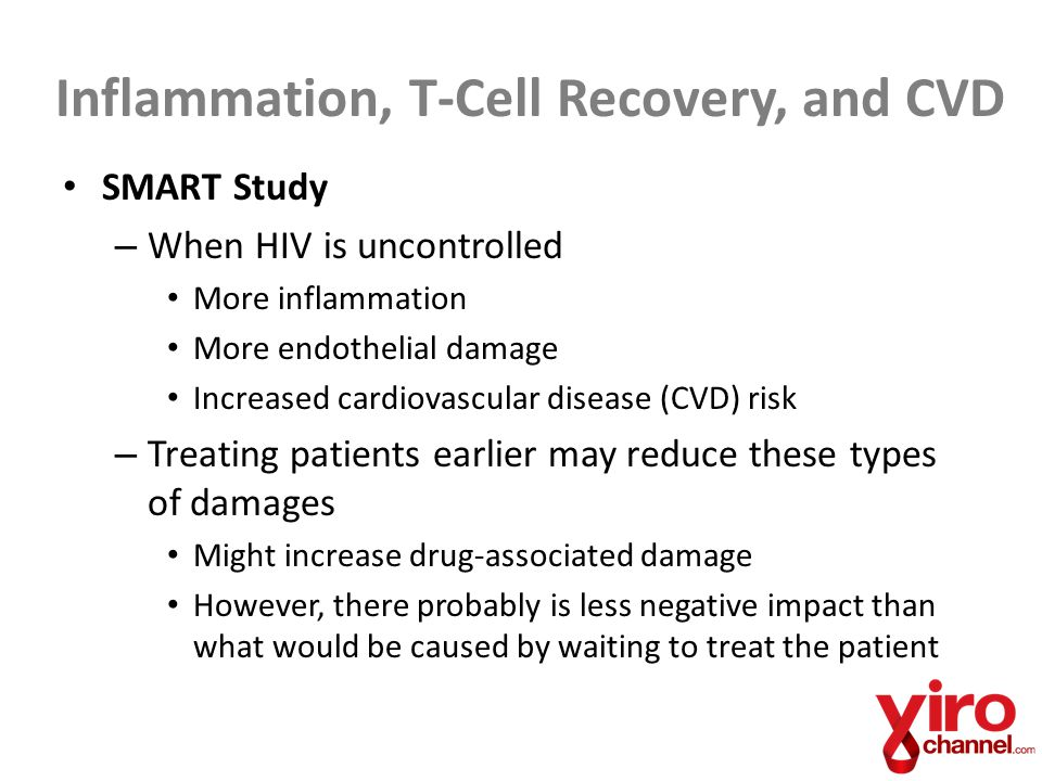 Inflammation, T-Cell Recovery, and CVD SMART Study – When HIV is uncontrolled More inflammation More endothelial damage Increased cardiovascular disease (CVD) risk – Treating patients earlier may reduce these types of damages Might increase drug-associated damage However, there probably is less negative impact than what would be caused by waiting to treat the patient